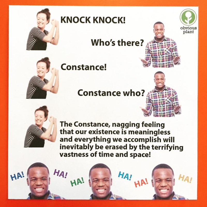 Text - KNOCK KNOCK! obvious plant Who's there? Constance! Constance who?, The Constance, nagging feeling that our existence is meaningless and everything we accomplish will inevitably be erased by the terrifying vastness of time and space! НА! НА! HA! HA! HA! НА!