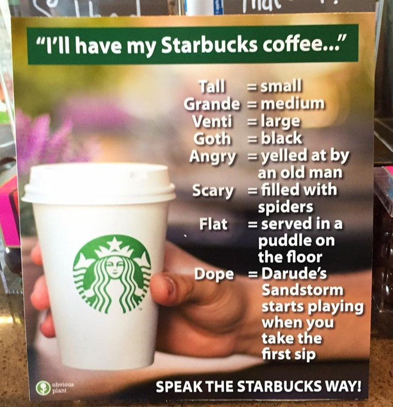 """Coffee - """"I'll have my Starbucks coffee..."""" Tall small Grande =medium Venti large Goth =black Angry =yelled at by an old man Scary =filled with spiders Flat =served in a puddle on the floor Dope Darude's Sandstorm starts playing when you take the first sip obvious plant SPEAK THE STARBUCKS WAY!"""