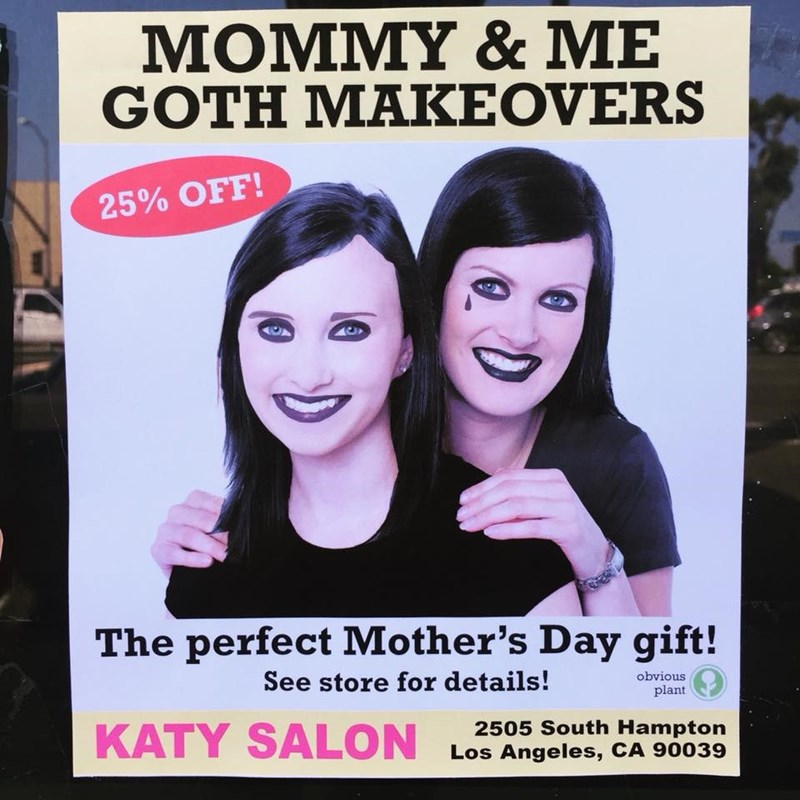 Facial expression - MOMMY & ME GOTH MAKEOVERS 25% OFF! The perfect Mother's Day gift! See store for details! obvious plant KATY SALON 2505 South Hampton Los Angeles, CA 90039
