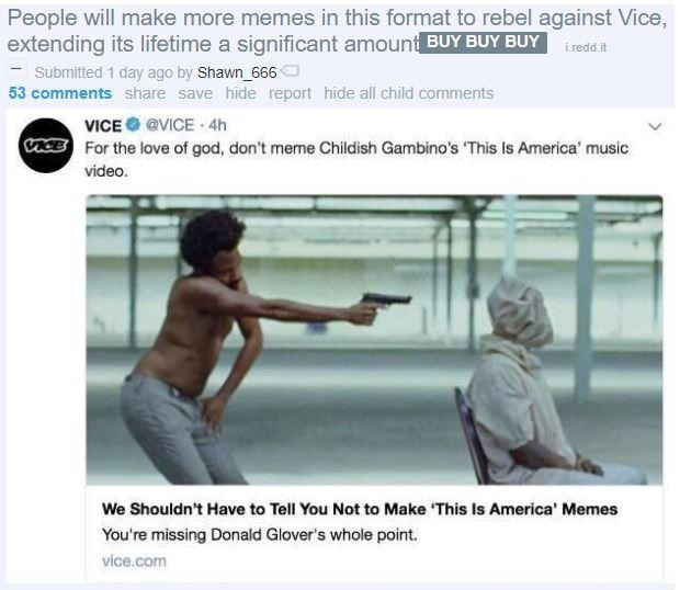 childish gambino this is america - Text - People will make more memes in this format to rebel against Vice, extending its lifetime a significant amount BUY BUY BUY redd.t Submitted 1 day ago by Shawn 666 53 comments share save hide report hide all child comments VICE @VICE 4h cACE For the love of god, don't meme Childish Gambino's 'This Is America' music video. We Shouldn't Have to Tell You Not to Make This Is America' Memes You're missing Donald Glover's whole point. vice.com