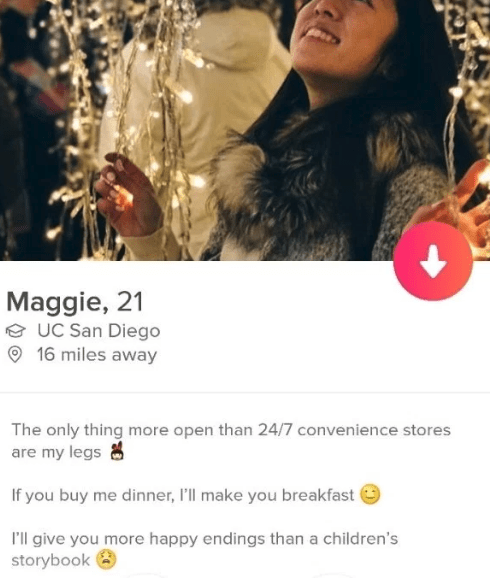 Text - Maggie, 21 UC San Diego 16 miles away The only thing more open than 24/7 convenience stores are my legs If you buy me dinner, 'll make you breakfast I'll give you more happy endings than a children's storybook