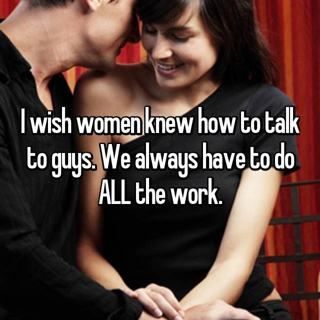 I wish women knew how to talk to guys. We always have to do ALL the work.