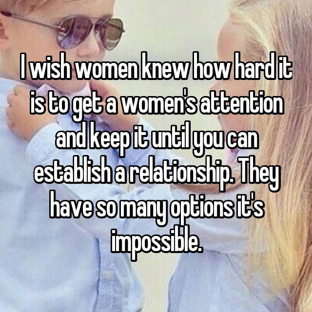 l wish women knew how hard it is to get a womens attention and keep it until you can establish a relationship.They have so many options ts impossible