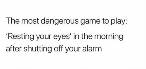 """The most dangerous game to play: 'Resting your eyes' in the morning after shutting off your alarm"""
