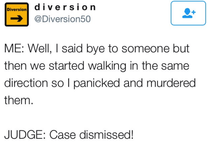 Text - diversion Diversion @Diversion50 ME: Well, I said bye to someone but then we started walking in the same direction so I panicked and murdered them. JUDGE: Case dismissed!