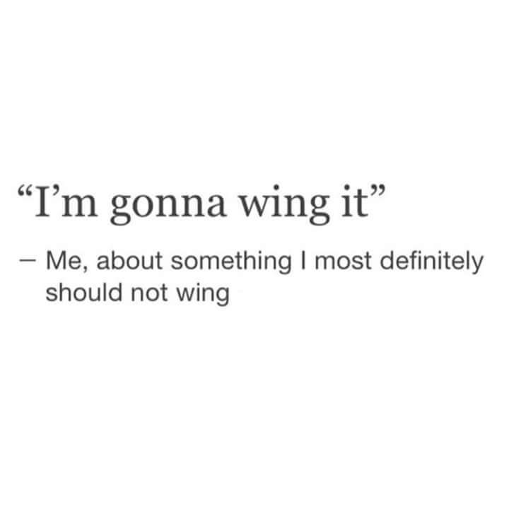 """Text - """"I'm gonna wing it - Me, about something I most definitely should not wing"""