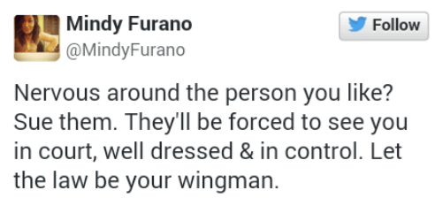 Text - Mindy Furano Follow @MindyFurano Nervous around the person you like? Sue them. They'll be forced to see you in court, well dressed & in control. Let the law be your wingman.