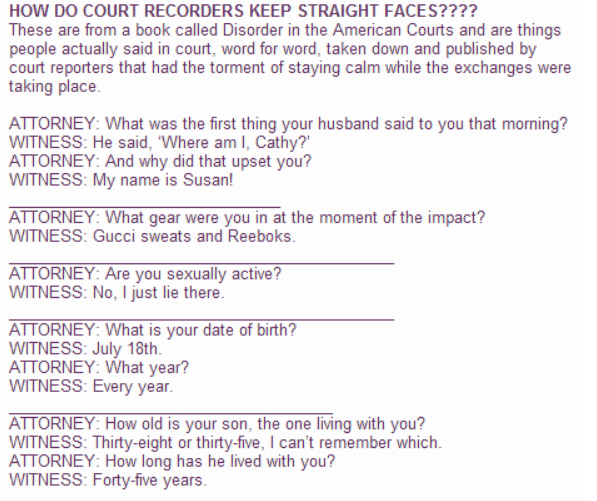 Text - HOW DO COURT RECORDERS KEEP STRAIGHT FACES???? These are from a book called Disorder in the American Courts and are things people actually said in court, word for word, taken down and published by court reporters that had the torment of staying calm while the exchanges were taking place ATTORNEY: What was the first thing your husband said to you that morning? WITNESS: He said, 'Where am I, Cathy? ATTORNEY: And why did that upset you? WITNESS: My name is Susan! ATTORNEY: What gear were you