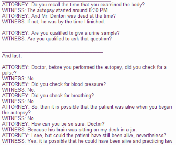 Text - ATTORNEY: Do you recall the time that you examined the body? WITNESS: The autopsy started around 8:30 PM ATTORNEY: And Mr. Denton was dead at the time? WITNESS: If not, he was by the time I finished ATTORNEY: Are you qualified to give a urine sample? WITNESS: Are you qualified to ask that question? And last: ATTORNEY: Doctor, before you performed the autopsy, did you check for a pulse? WITNESS: No ATTORNEY: Did you check for blood pressure? WITNESS: No. ATTORNEY: Did you check for breathi