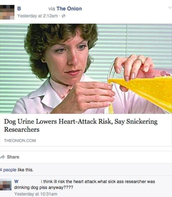 Text - via The Onion в Yesterday at 2:12am Dog Urine Lowers Heart-Attack Risk, Say Snickering Researchers THEONION.COM Share 4 people like this. i think ill risk the heart attack.what sick ass researcher was drinking dog piss anyway???? Yesterday at 10:31am