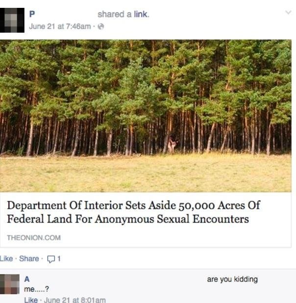 Nature - shared a link. P June 21 at 7:46am- Department Of Interior Sets Aside 50,000 Acres Of Federal Land For Anonymous Sexual Encounters THEONION.COM Like Share A are you kidding me...? Like June 21 at 8:01am