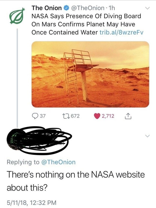 Text - The Onion @TheOnion 1h NASA Says Presence Of Diving Board On Mars Confirms Planet May Have Once Contained Water trib.al/8wzreFv 37 t2672 2,712 Replying to @TheOnion There's nothing on the NASA website about this? 5/11/18, 12:32 PM