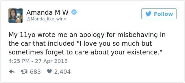 "Text - Amanda M-W Follow Manda_like_wine My 11yo wrote me an apology for misbehaving in the car that included ""I love you so much but sometimes forget to care about your existence."" 4:25 PM 27 Apr 2016 683 2,404"