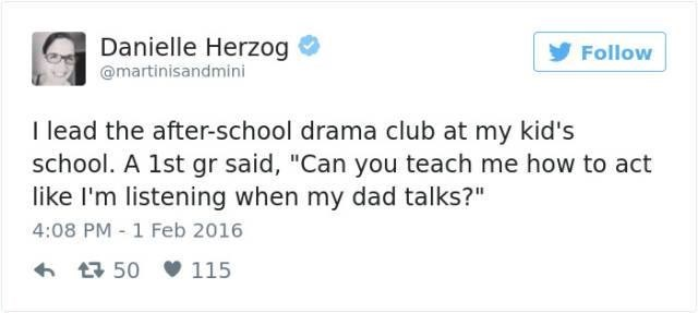 "Text - Danielle Herzog @martinisandmini Follow I lead the after-school drama club at my kid's school. A 1st gr said, ""Can you teach me how to act like I'm listening when my dad talks?"" 4:08 PM 1 Feb 2016 t50 115"