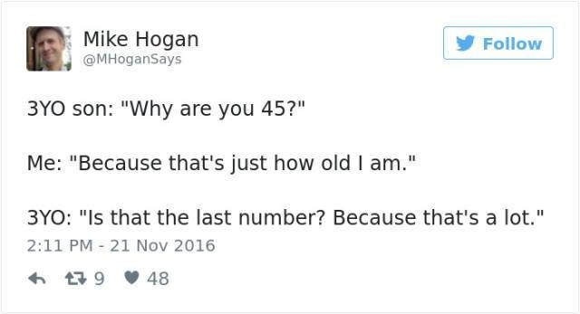 "Text - Mike Hogan @MHoganSays Follow 3YO son: ""Why are you 45?"" Me: ""Because that's just how old I am."" 3YO: ""Is that the last number? Because that's a lot."" 2:11 PM 21 Nov 2016 48 t9"