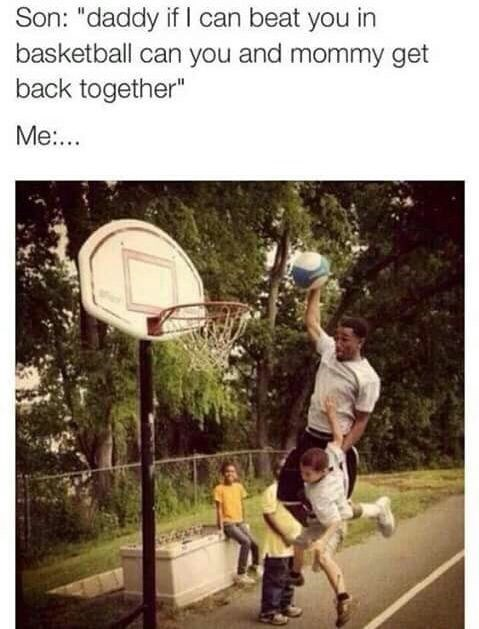 "dank pun - Basketball - Son: ""daddy if I can beat you in basketball can you and mommy get back together"" Me..."