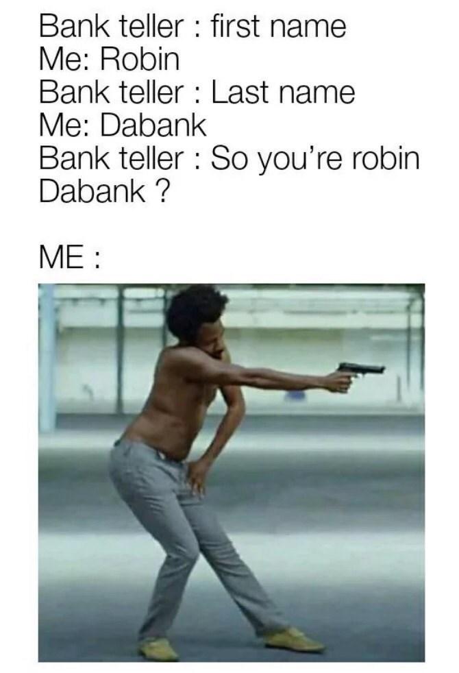 dank pun - Text - Bank teller first name Me: Robin Bank teller Last name Me: Dabank Bank teller So you're robin Dabank? ME
