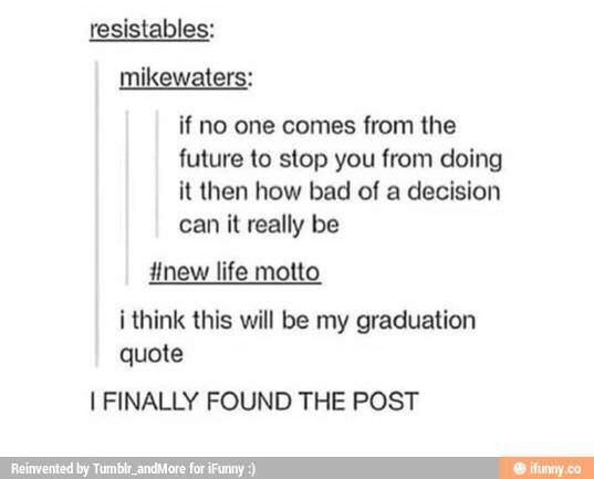 dank pun - Text - resistables: mikewaters: if no one comes from the future to stop you from doing it then how bad of a decision can it really be #new life motto i think this will be my graduation quote I FINALLY FOUND THE POST Reinvented by Tumblr andMore for iFumny :) ifunny.co