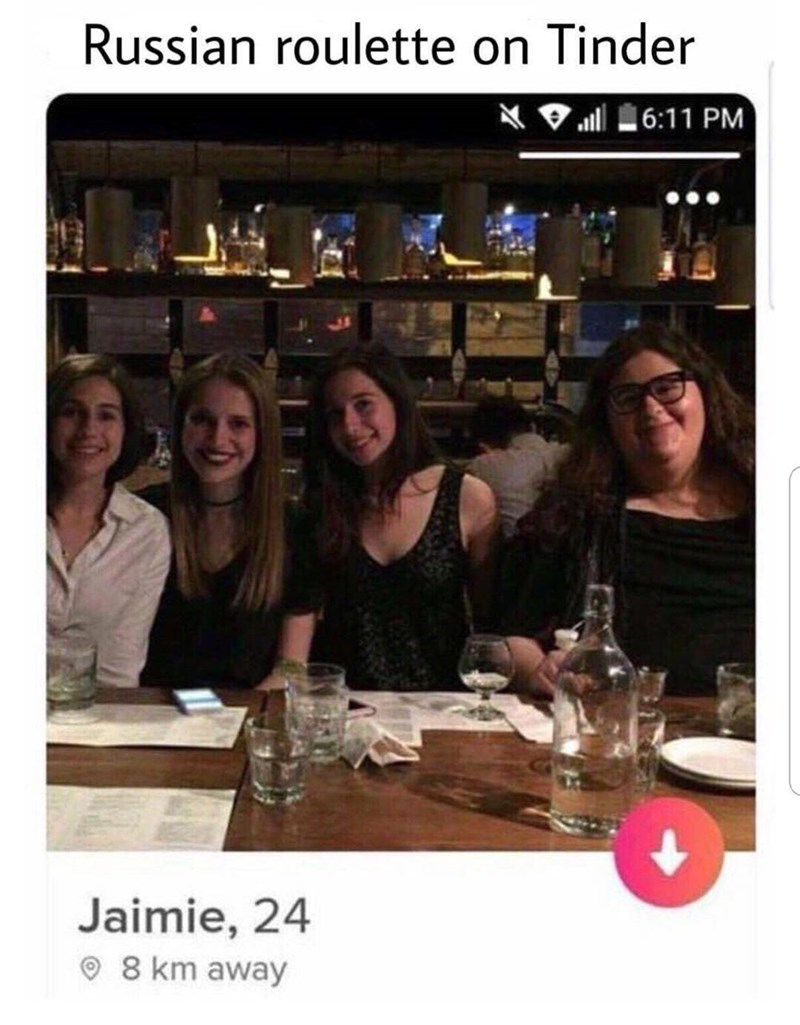 dank pun - Friendship - Russian roulette on Tinder 6:11 PM Jaimie, 24 8 km away
