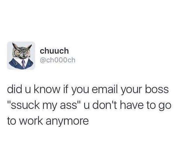 "dank pun - Text - chuuch @ch000ch did u know if you email your boss ""ssuck my ass"" u don't have to go to work anymore"