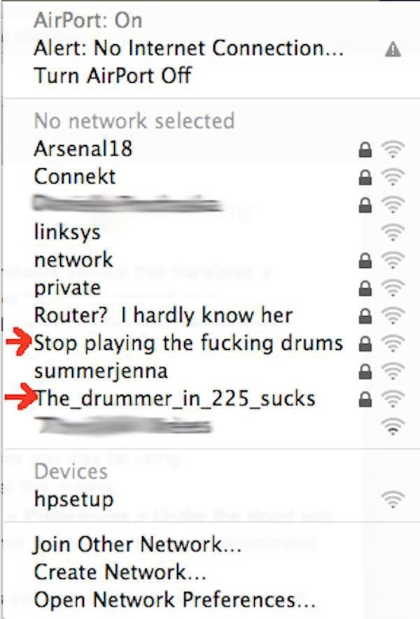 Text - AirPort: On Alert: No Internet Connection... Turn AirPort Off No network selected Arsenal18 Connekt linksys network private Router? I hardly know her Stop playing the fucking drums summerjenna The_drummer_in_225_sucks Devices hpsetup Join Other Network... Create Network... Open Network Preferences... (ic.