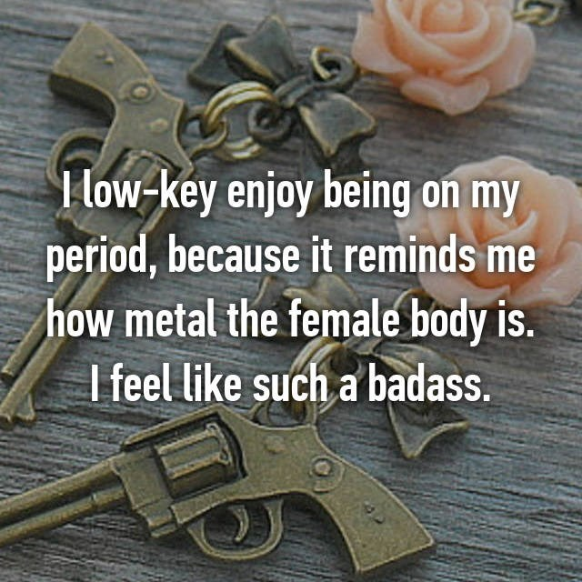 Gun - I low-key enjoy being on my period, because it reminds me how metal the female body is. I feel like such a badass.