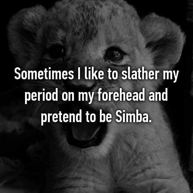 Lion - Sometimes I like to slather my period on my forehead and pretend to be Simba.