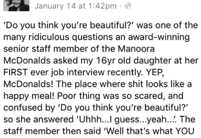 Text - January 14 at 1:42pm 'Do you think you're beautiful?' was one of the many ridiculous questions an award-winning senior staff member of the Manoora McDonalds asked my 16yr old daughter at her FIRST ever job interview recently. YEP, McDonalds! The place where shit looks like a happy meal! Poor thing was so scared, and confused by 'Do you think you're beautiful? so she answered 'Uhhh...I guess...yeah.... The staff member then said 'Well that's what YOU