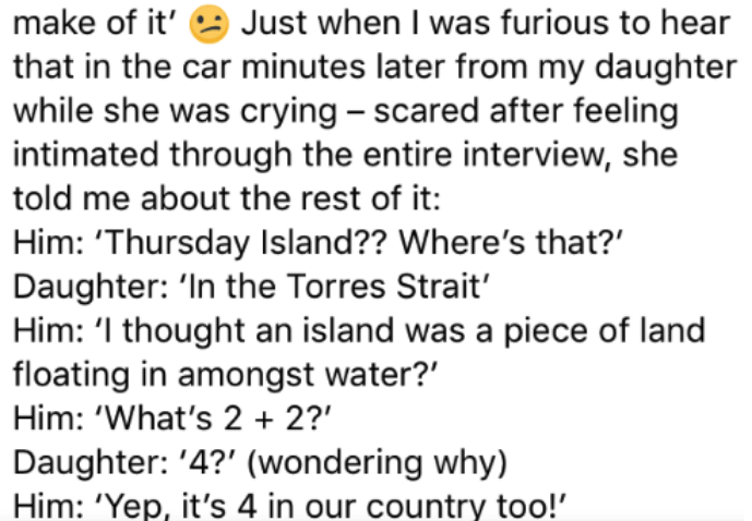 Text - Just when I was furious to hear that in the car minutes later from my daughter while she was crying - scared after feeling intimated through the entire interview, she make of it' told me about the rest of it: Him: 'Thursday Island?? Where's that? Daughter: 'In the Torres Strait' Him: 'I thought an island was a piece of land floating in amongst water?' Him: 'What's 2 2? Daughter: '4?' (wondering why) Him: 'Yep, it's 4 in our country too!'