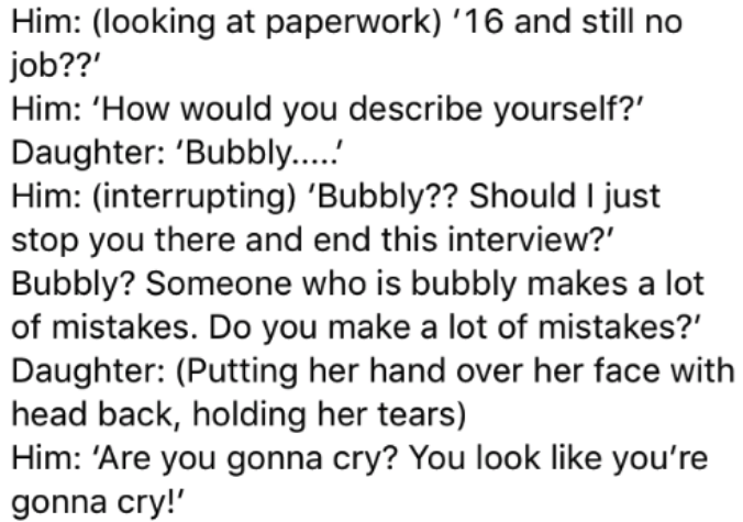 Text - Him: (looking at paperwork) 16 and still no job??' Him: 'How would you describe yourself? Daughter: 'Bubbly... Him: (interrupting) Bubbly?? Should I just stop you there and end this interview? Bubbly? Someone who is bubbly makes a lot of mistakes. Do you make a lot of mistakes?' Daughter: (Putting her hand over her face with head back, holding her tears) Him: 'Are you gonna cry? You look like you're gonna cry!'