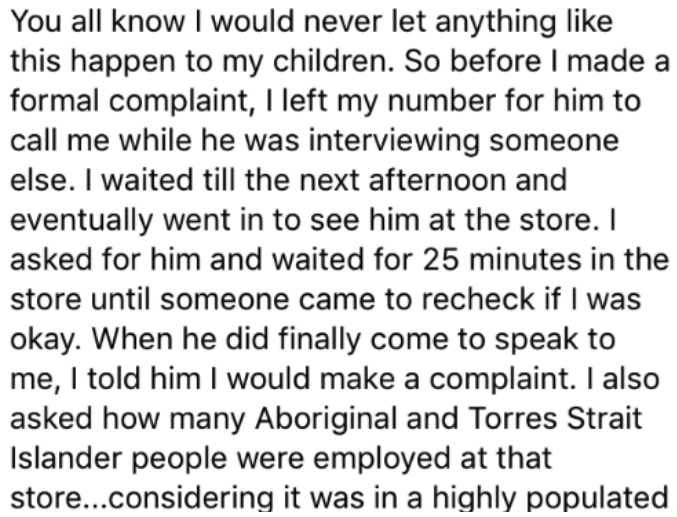 Text - You all know I would never let anything like this happen to my children. So before I made a formal complaint, I left my number for him to call me while he was interviewing someone else. I waited till the next afternoon and eventually went in to see him at the store. I asked for him and waited for 25 minutes in the store until someone came to recheck if I was okay. When he did finally come to speak to me, I told him I would make a complaint. I also asked how many Aboriginal and Torres Stra