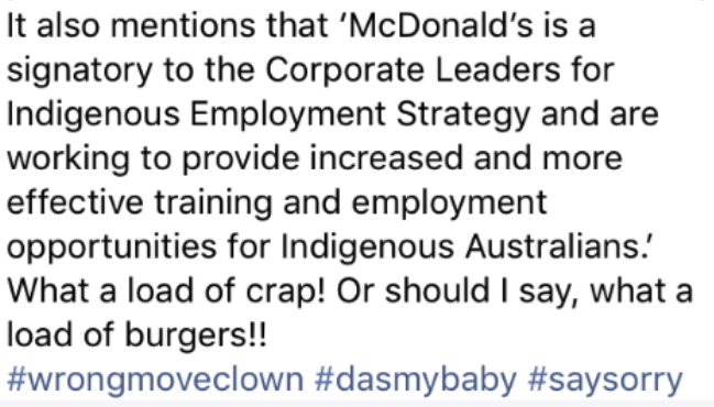 Text - It also mentions that 'McDonald's is a signatory to the Corporate Leaders for Indigenous Employment Strategy and are working to provide increased and more effective training and employment opportunities for Indigenous Australians. What a load of crap! Or should I say, what a load of burgers!!! #wrongmoveclown #dasmybaby #saysorry
