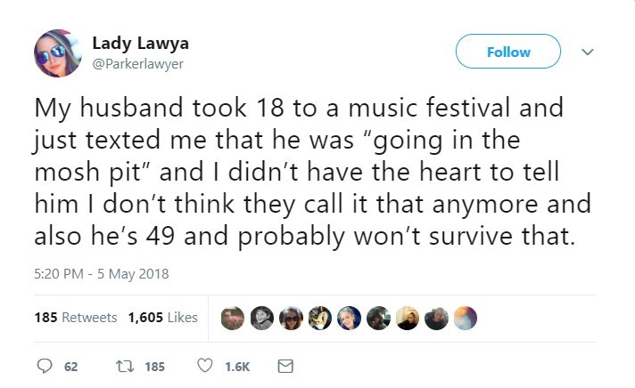 "Text - Lady Lawya @Parkerlawyer Follow My husband took 18 to a music festival and just texted me that he was ""going in the mosh pit"" andI didn't have the heart him I don't think they call it that anymore and also he's 49 and probably won't survive that. 5:20 PM - 5 May 2018 185 Retweets 1,605 Likes t 185 62 1.6K"