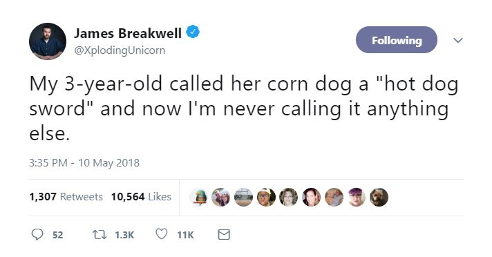 "Text - James Breakwell Following @XplodingUnicorn My 3-year-old called her corn dog a ""hot dog sword"" and now I'm never calling it anything else. 3:35 PM-10 May 2018 1,307 Retweets 10,564 Likes t 1.3K 52 11K"