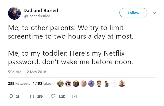 Text - Dad and Buried Follow @DadandBuried Me, to other parents: We try to limit screentime to two hours a day at most. Me, to my toddler: Here's my Netflix password, don't wake me before noon. 5:34 AM - 12 May 2018 259 Retweets 1,193 Likes t 259 23 1.2K