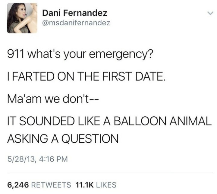 Text - Dani Fernandez @msdanifernandez 911 what's your emergency? I FARTED ON THE FIRST DATE Ma'am we don't- IT SOUNDED LIKE A BALLOON ANIMAL ASKING A QUESTION 5/28/13, 4:16 PM 6,246 RETWEETS 11.1K LIKES