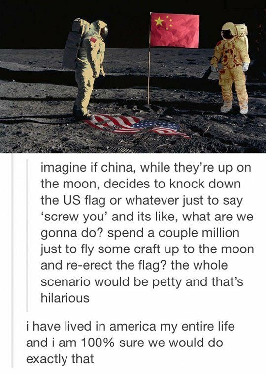 Adaptation - imagine if china, while they're up on the moon, decides to knock down the US flag or whatever just to say 'screw you' and its like, what are we gonna do? spend a couple million just to fly some craft up to the moon and re-erect the flag? the whole scenario would be petty and that's hilarious i have lived in america my entire life and i am 100% sure we would do exactly that