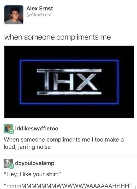 "Text - Alex Ernst @AlexErnst when someone compliments me HX irklikeswaffletoo When someone compliments me I too make a loud, jarring noise doyoulovelamp ""Hey, I like your shirt"" ""mmmMMMMMMMWWWWWWAAAAAAHHHH"""