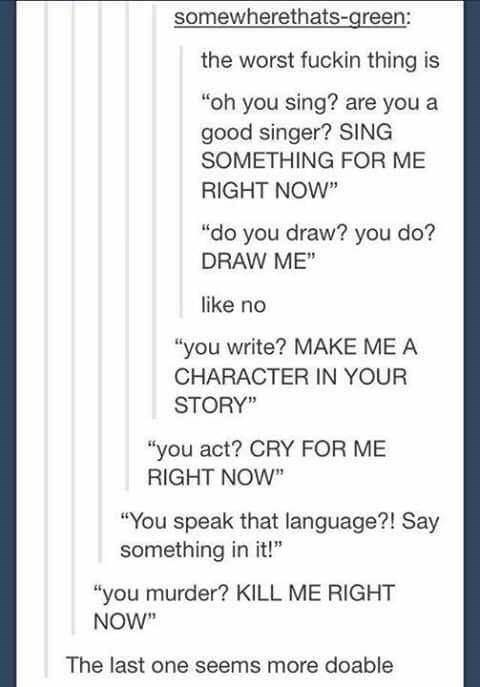 """Text - somewherethats-green: the worst fuckin thing is """"oh you sing? are you a good singer? SING SOMETHING FOR ME RIGHT NOW"""" """"do you draw? you do? DRAW ME"""" like no """"you write? MAKE ME A CHARACTER IN YOUR STORY"""" """"you act? CRY FOR ME RIGHT NOW"""" """"You speak that language?! Say something in it!"""" """"you murder? KILL ME RIGHT NOW The last one seems more doable"""