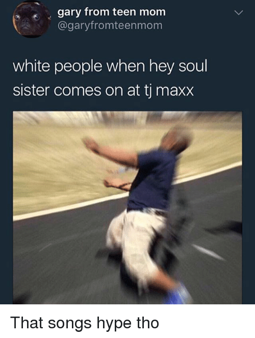 Photo caption - gary from teen mom @garyfromteenmom white people when hey soul sister comes on at tj maxx That songs hype tho
