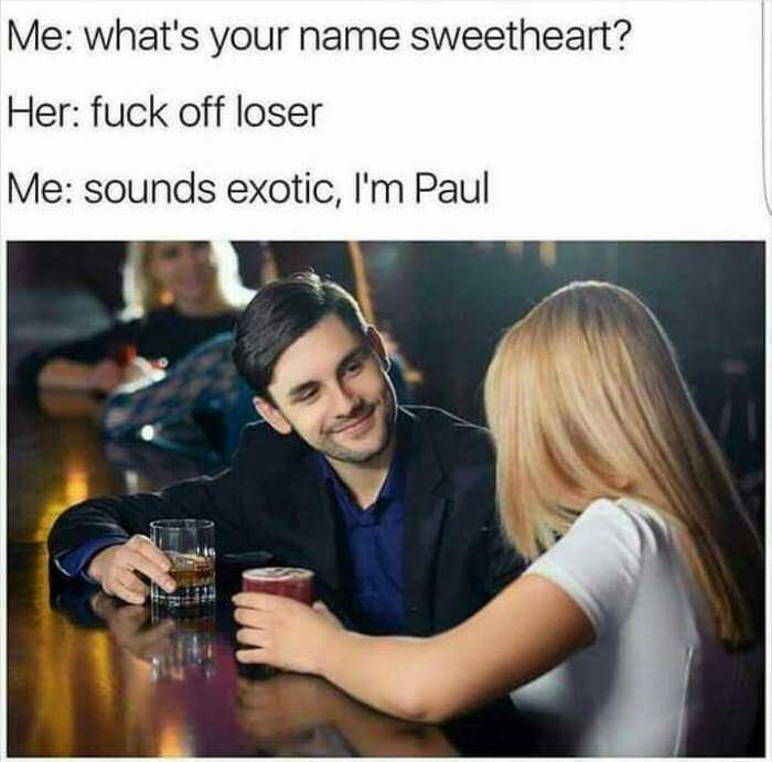 Product - Me: what's your name sweetheart? Her: fuck off loser Me: sounds exotic, I'm Paul