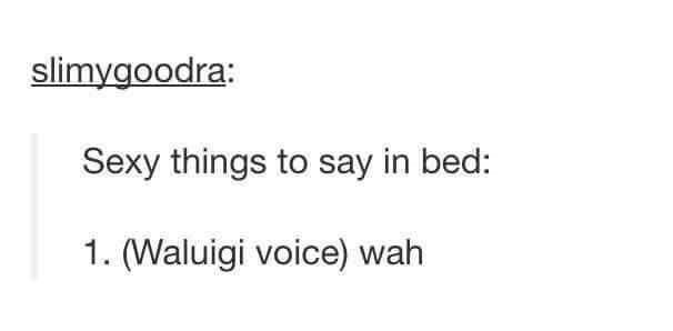 Text - slimygoodra Sexy things to say in bed: 1. (Waluigi voice) wah