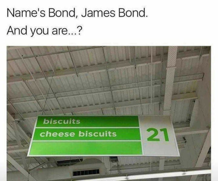 Text - Name's Bond, James Bond. And you are...? biscuits 21 cheese biscuits