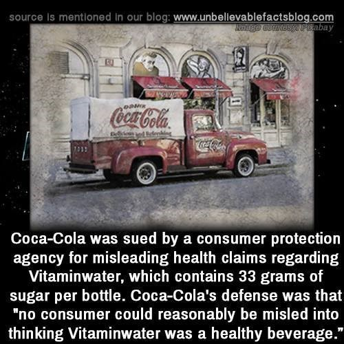 """Motor vehicle - source is mentioned in our blog: www.unbellevablefactsblog.com Kenege courtesy PKabay CocaCola CocaCola Coca-Cola was sued by a consumer protection agency for misleading health claims regarding Vitaminwater, which contains 33 grams of sugar per bottle. Coca-Cola's defense was that """"no consumer could reasonably be misled into thinking Vitaminwater was a healthy beverage."""""""