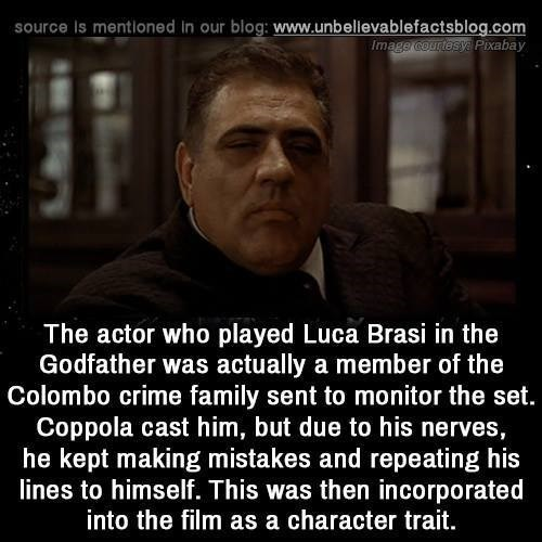 Photo caption - source is mentioned in our blog: www.unbellevablefactsblog.com Image courtesy Pixabay The actor who played Luca Brasi in the Godfather was actually a member of the Colombo crime family sent to monitor the set. Coppola cast him, but due to his nerves, he kept making mistakes and repeating his lines to himself. This was then incorporated into the film as a character trait.