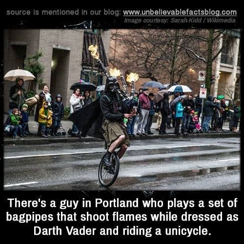 Cycling - source Is mentioned in our blog: www.unbellevablefactsblog.com Image courtesy: Sarah Kidd/Wikimedia There's a guy in Portland who plays a set of bagpipes that shoot flames while dressed as Darth Vader and riding a unicycle.