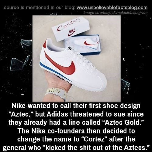"""Footwear - source Is mentloned in our blog: www.unbellevablefactsblog.com Image courtesy: dianakmir/instagram Conter Nike wanted to call their first shoe design """"Aztec,"""" but Adidas threatened to sue since they already had a line called """"Aztec Gold."""" The Nike co-founders then decided to change the name to """"Cortez"""" after the general who """"kicked the shit out of the Aztecs."""""""