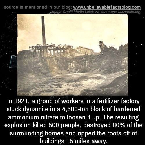 Text - source Is mentioned In our blog: www.unbellevablefactsblog.com Image Credit Martin Leick via commons.wikimedia.org In 1921, a group of workers in a fertilizer factory stuck dynamite in a 4,500-ton block of hardened ammonium nitrate to loosen it up. The resulting explosion killed 500 people, destroyed 80% of the surrounding homes and ripped the roofs off of buildings 15 miles away.