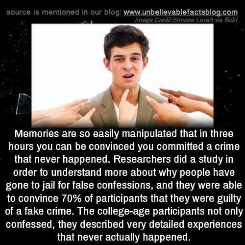 Text - source Is mentioned in our blog: www.unbellevablefactsblog.com Image Credit:Simone Lovati via flickr Memories are so easily manipulated that in three hours you can be convinced you committed a crime that never happened. Researchers did a study in order to understand more about why people have gone to jail for false confessions, and they were able to convince 70% of participants that they were guilty of a fake crime. The college-age participants not only confessed, they described very deta