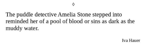 Text - The puddle detective Amelia Stone stepped into reminded her of a pool of blood or sins as dark as the muddy water. Iva Hauer
